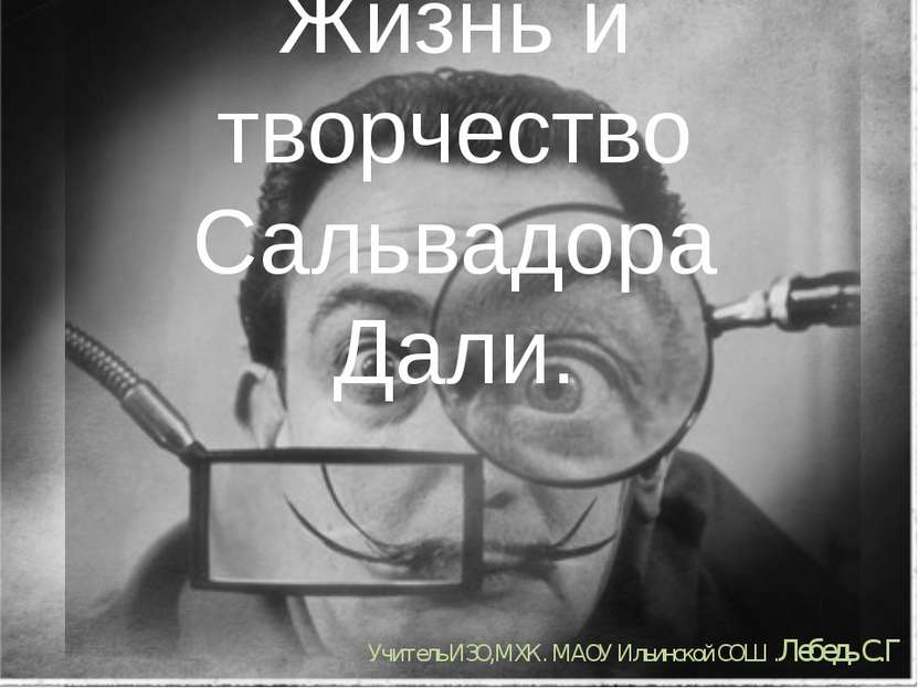 Жизнь и творчество Сальвадора Дали. Учитель ИЗО,МХК. МАОУ Ильинской СОШ .Лебе...