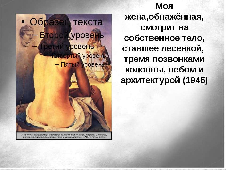 Моя жена,обнажённая, смотрит на собственное тело, ставшее лесенкой, тремя поз...