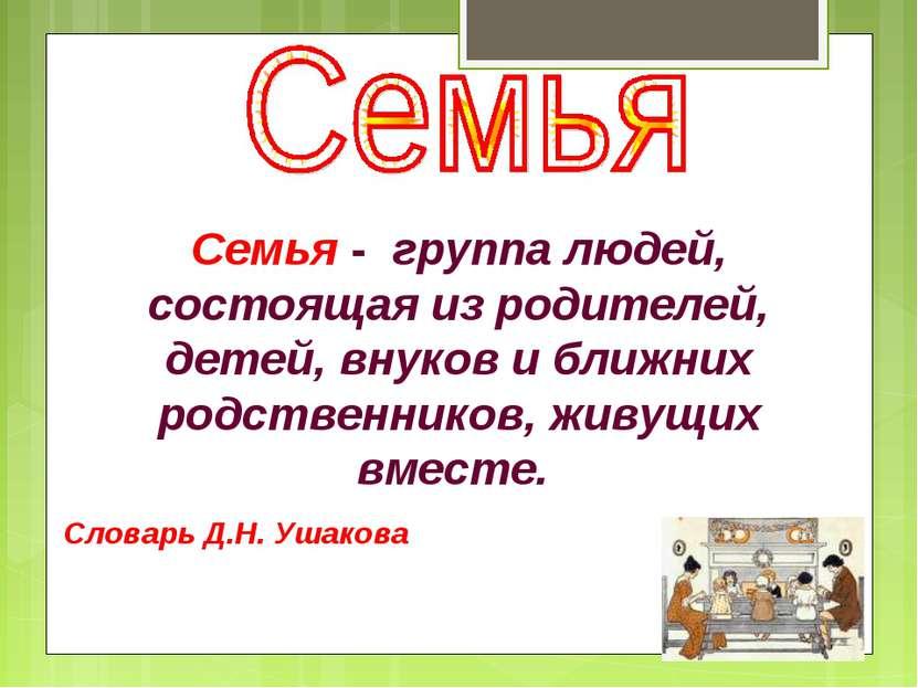 Семья - группа людей, состоящая из родителей, детей, внуков и ближних родств...