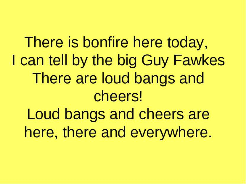 There is bonfire here today, I can tell by the big Guy Fawkes There are loud ...