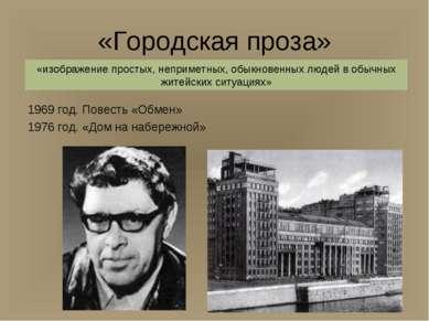 «Городская проза» 1969 год. Повесть «Обмен» 1976 год. «Дом на набережной» «из...