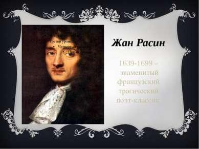 Жан Расин 1639-1699 – знаменитый французский трагический поэт-классик.