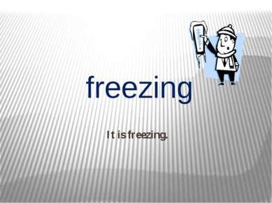 It is freezing. freezing