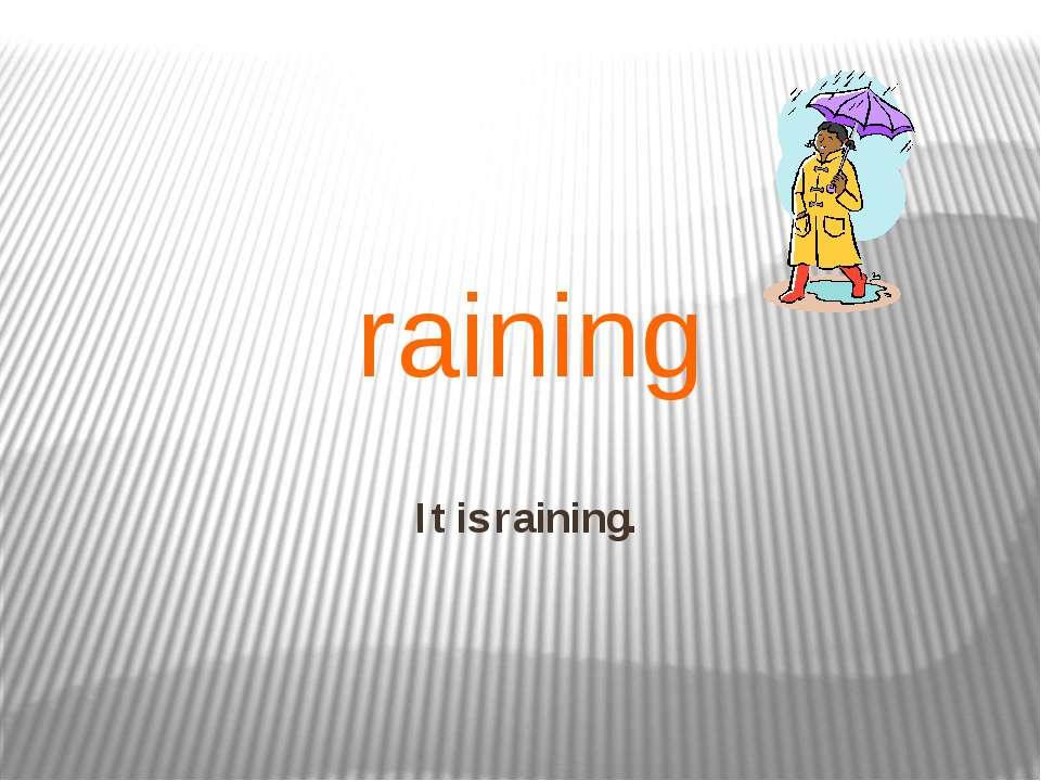 It is raining. raining