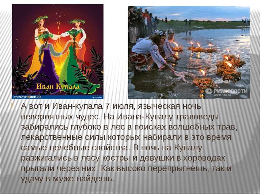 А вот и Иван-купала 7 июля, языческая ночь невероятных чудес. На Ивана-Купалу...