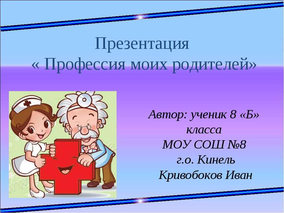 Презентация « Профессия моих родителей» Автор: ученик 8 «Б» класса МОУ СОШ №8...