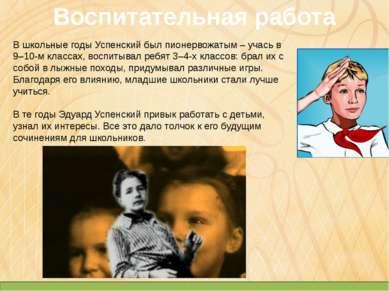Воспитательная работа В школьные годы Успенский был пионервожатым – учась в 9...
