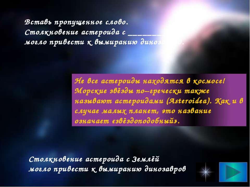 Вставь пропущенное слово. Столкновение астероида с ___________ могло привести...