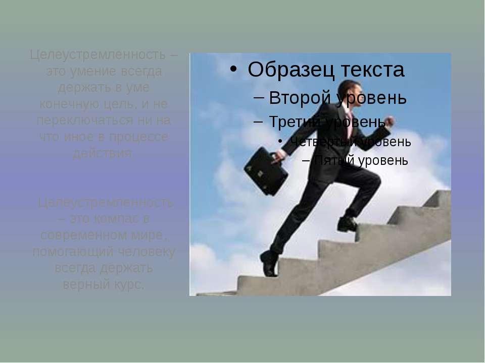 Целеустремленность – это умение всегда держать в уме конечную цель, и не пере...