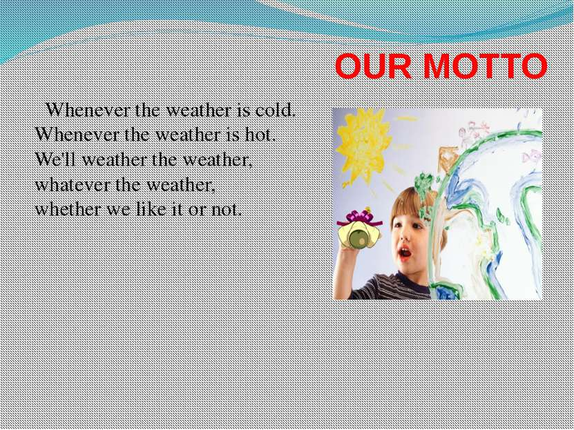 OUR MOTTO Whenever the weather is cold. Whenever the weather is hot. We'll we...