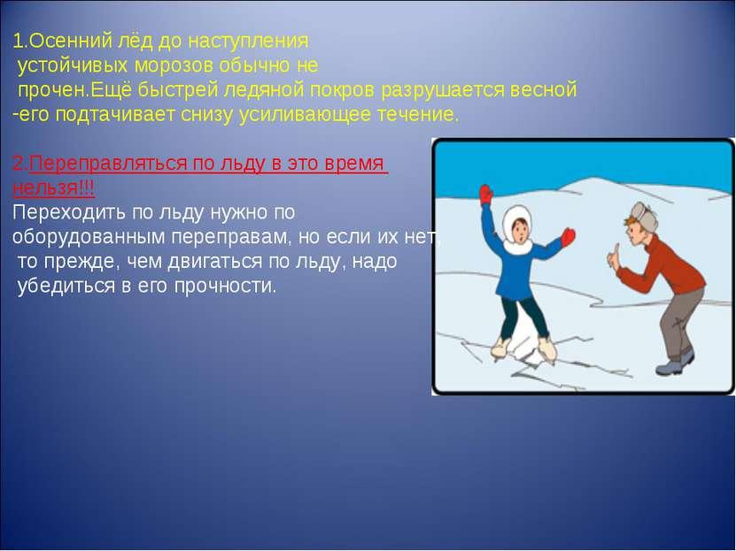 1.Осенний лёд до наступления устойчивых морозов обычно не прочен.Ещё быстрей ...