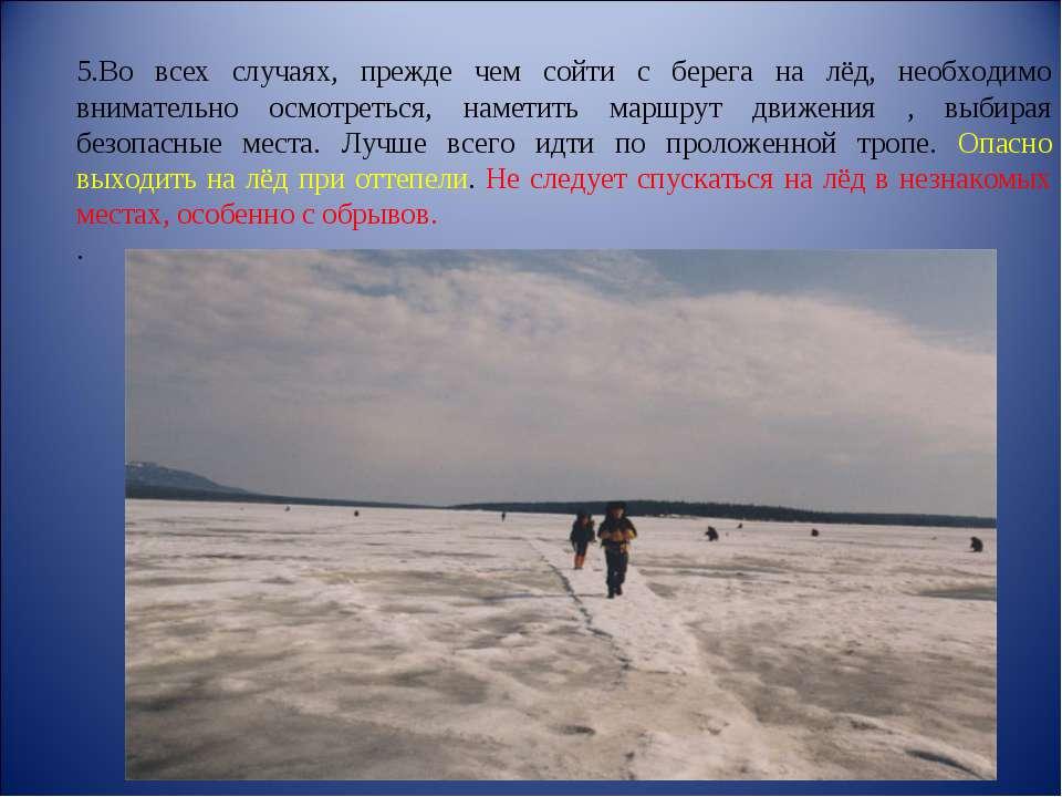 5.Во всех случаях, прежде чем сойти с берега на лёд, необходимо внимательно о...