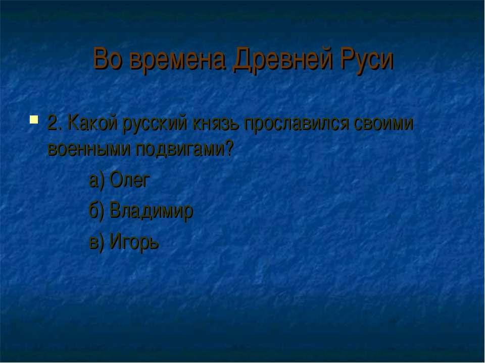 Во времена Древней Руси 2. Какой русский князь прославился своими военными по...