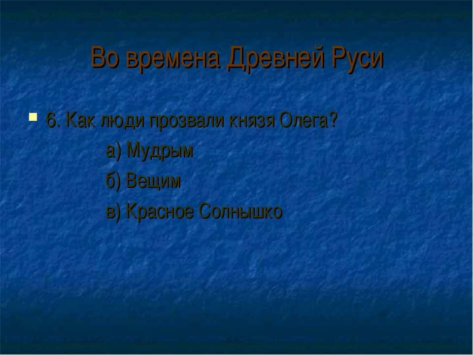 Во времена Древней Руси 6. Как люди прозвали князя Олега? а) Мудрым б) Вещим ...