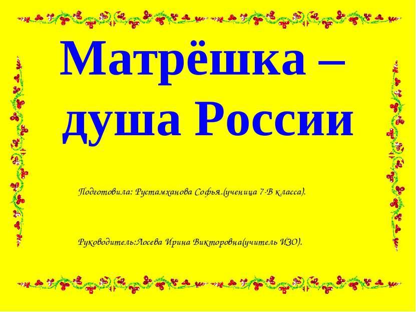 Матрёшка – душа России Подготовила: Рустамханова Софья.(ученица 7-В класса). ...