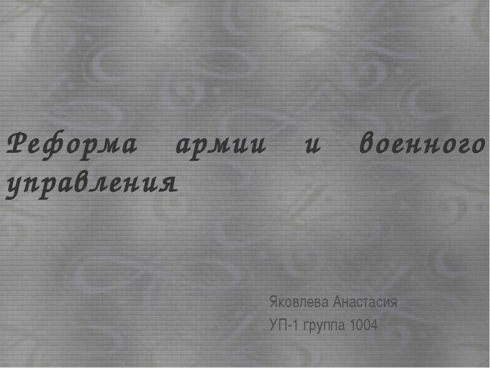 Реформа армии и военного управления Яковлева Анастасия УП-1 группа 1004