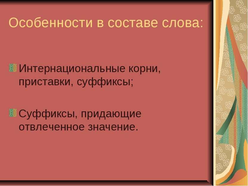 Особенности в составе слова: Интернациональные корни, приставки, суффиксы; Су...
