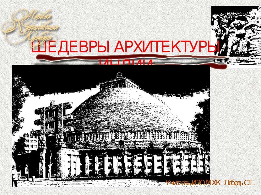ШЕДЕВРЫ АРХИТЕКТУРЫ ИНДИИ Учитель ИЗО,МХК Лебедь С.Г.