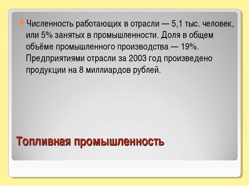 Топливная промышленность Численность работающих в отрасли — 5,1 тыс. человек,...