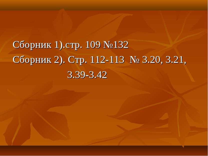 Сборник 1).стр. 109 №132 Сборник 2). Стр. 112-113 № 3.20, 3.21, 3.39-3.42