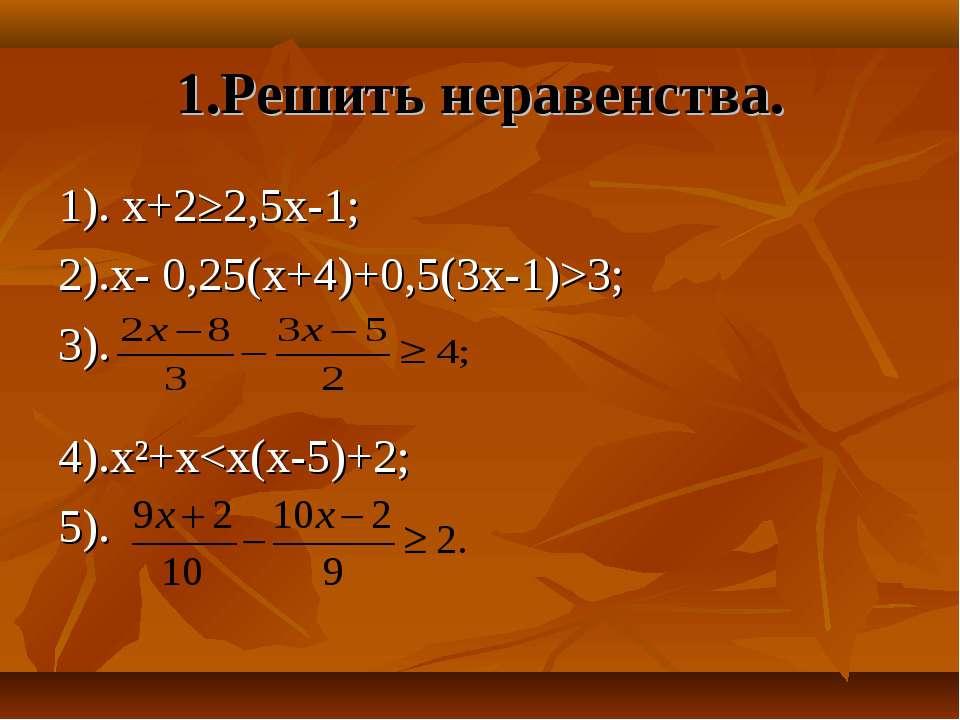 1.Решить неравенства. 1). х+2≥2,5х-1; 2).х- 0,25(х+4)+0,5(3х-1)>3; 3). 4).х²+х