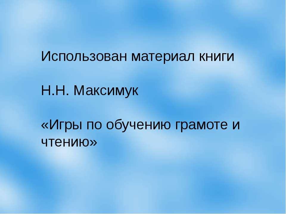 Использован материал книги Н.Н. Максимук «Игры по обучению грамоте и чтению»