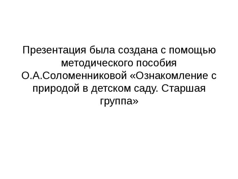 Презентация была создана с помощью методического пособия О.А.Соломенниковой «...