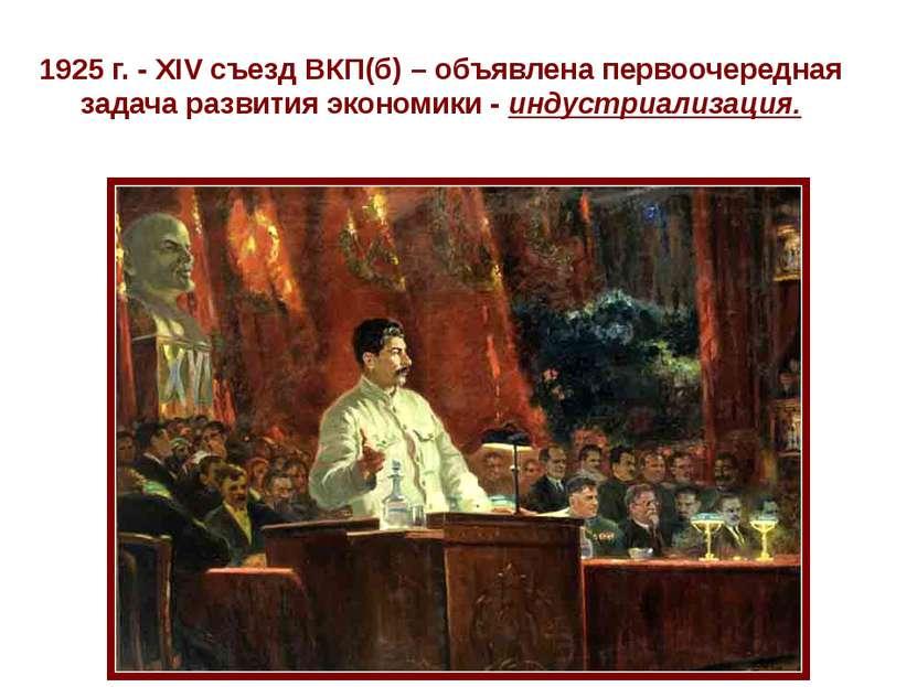 1925 г. - XIV съезд ВКП(б) – объявлена первоочередная задача развития экономи...