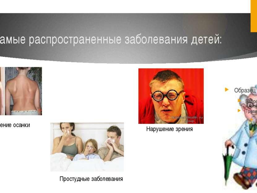 Самые распространенные заболевания детей: Нарушение осанки Нарушение зрения П...