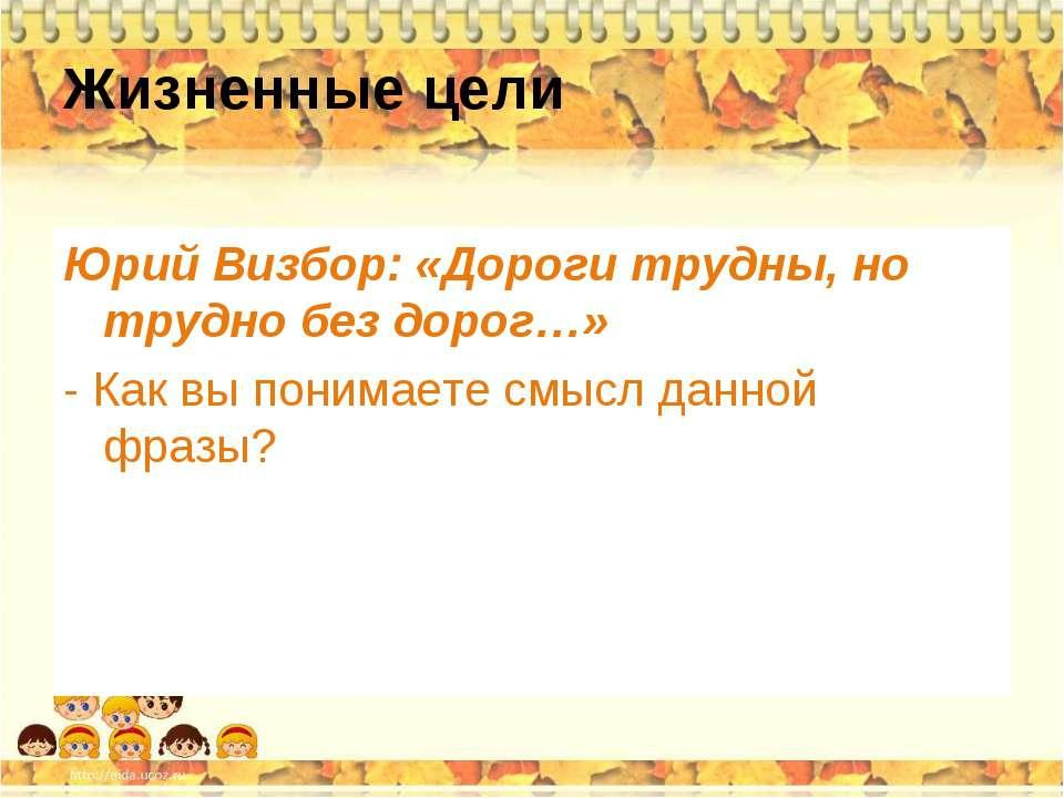 Жизненные цели Юрий Визбор: «Дороги трудны, но трудно без дорог…» - Как вы по...