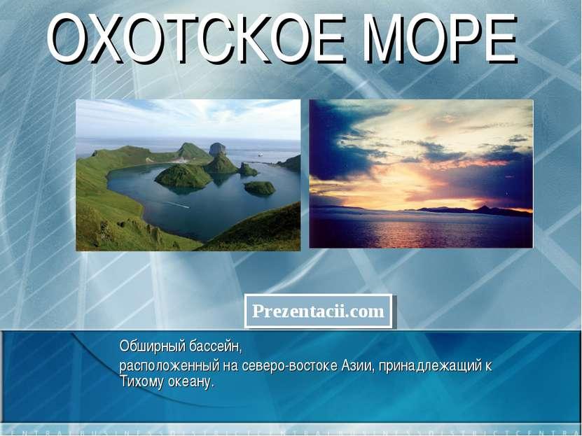 ОХОТСКОЕ МОРЕ Обширный бассейн, расположенный на северо-востоке Азии, принадл...