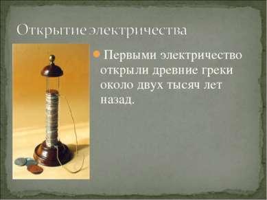 Первыми электричество открыли древние греки около двух тысяч лет назад.