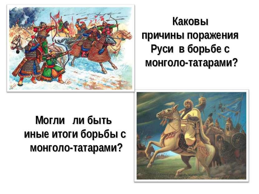 Каковы причины поражения Руси в борьбе с монголо-татарами? Могли ли быть иные...