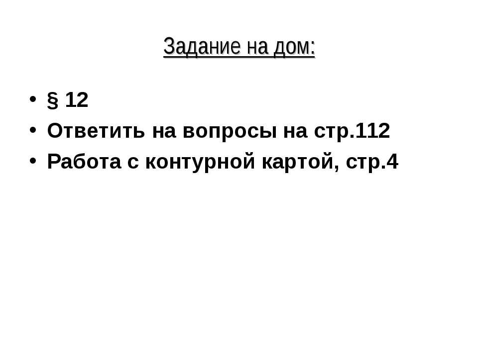 Задание на дом: § 12 Ответить на вопросы на стр.112 Работа с контурной картой...