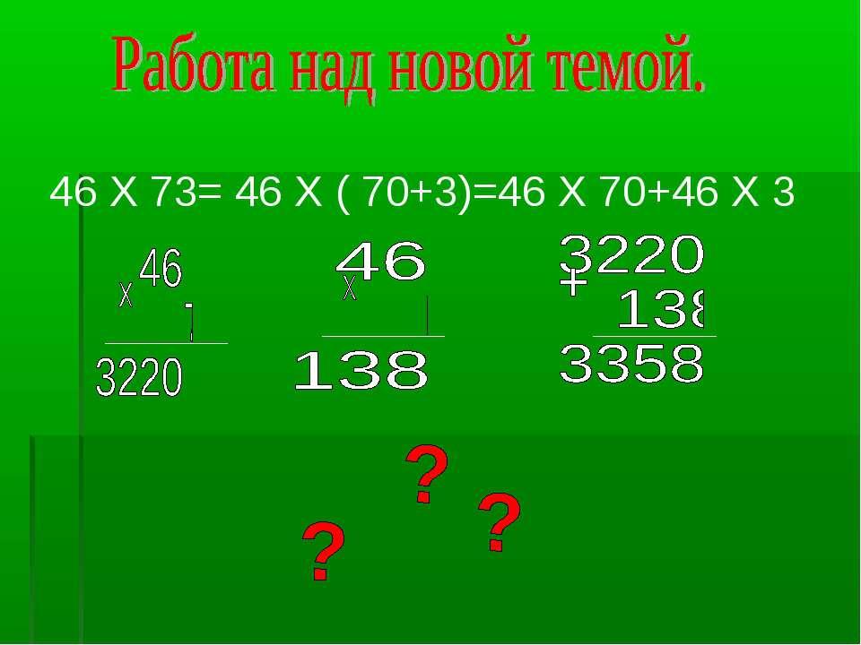 46 Х 73= 46 Х ( 70+3)=46 Х 70+46 Х 3