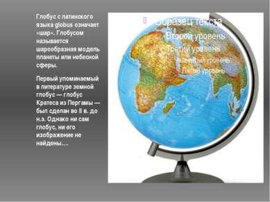 Глобус с латинского языка globus означает «шар». Глобусом называется шарообра...