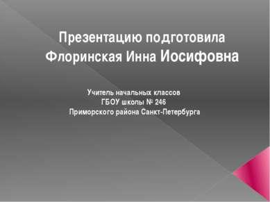 Презентацию подготовила Флоринская Инна Иосифовна Учитель начальных классов Г...