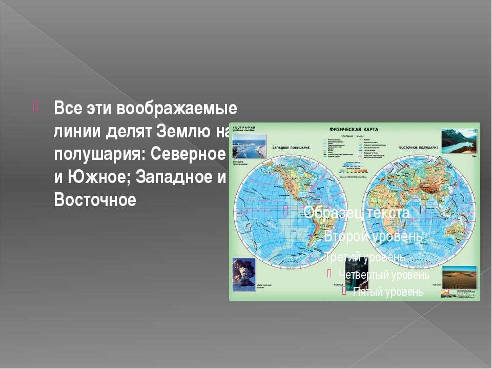 Все эти воображаемые линии делят Землю на полушария: Северное и Южное; Западн...