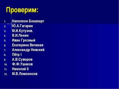 Проверим: Наполеон Бонапарт Ю.А.Гагарин М.И.Кутузов. В.И.Ленин Иван Грозный Е...