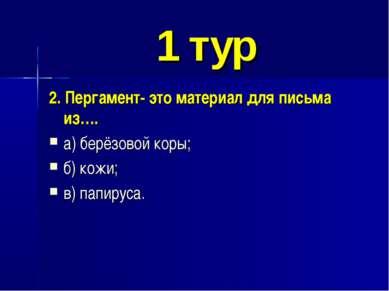 1 тур 2. Пергамент- это материал для письма из…. а) берёзовой коры; б) кожи; ...