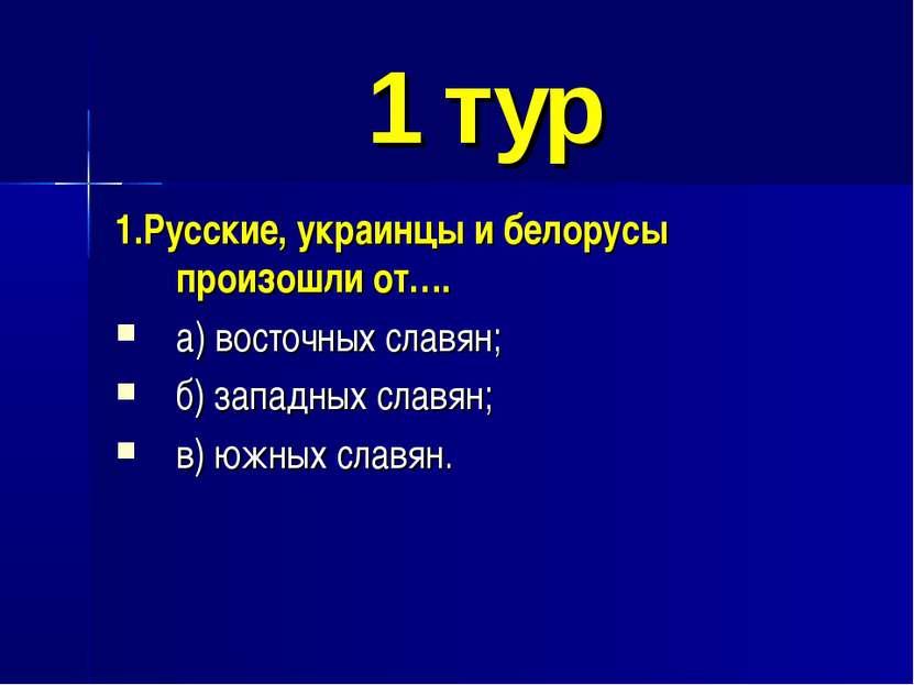 1 тур 1.Русские, украинцы и белорусы произошли от…. а) восточных славян; б) з...