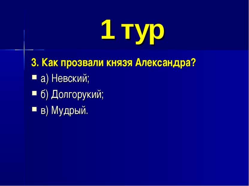 1 тур 3. Как прозвали князя Александра? а) Невский; б) Долгорукий; в) Мудрый.