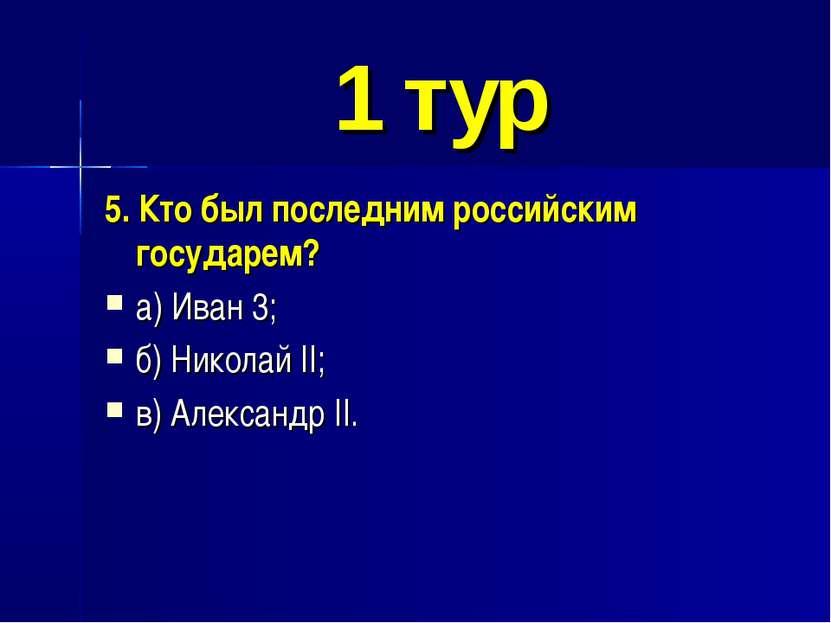 1 тур 5. Кто был последним российским государем? а) Иван 3; б) Николай II; в)...