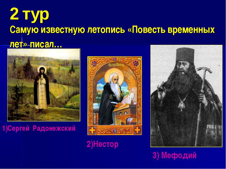 2 тур Самую известную летопись «Повесть временных лет» писал… 1)Сергей Радоне...