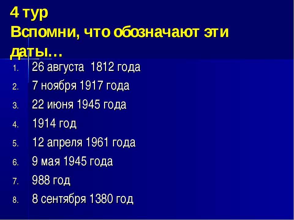 4 тур Вспомни, что обозначают эти даты… 26 августа 1812 года 7 ноября 1917 го...