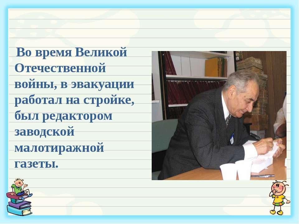Во время Великой Отечественной войны, в эвакуации работал на стройке, был ред...