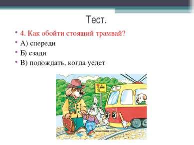 Тест. 4. Как обойти стоящий трамвай? А) спереди Б) сзади В) подождать, когда ...