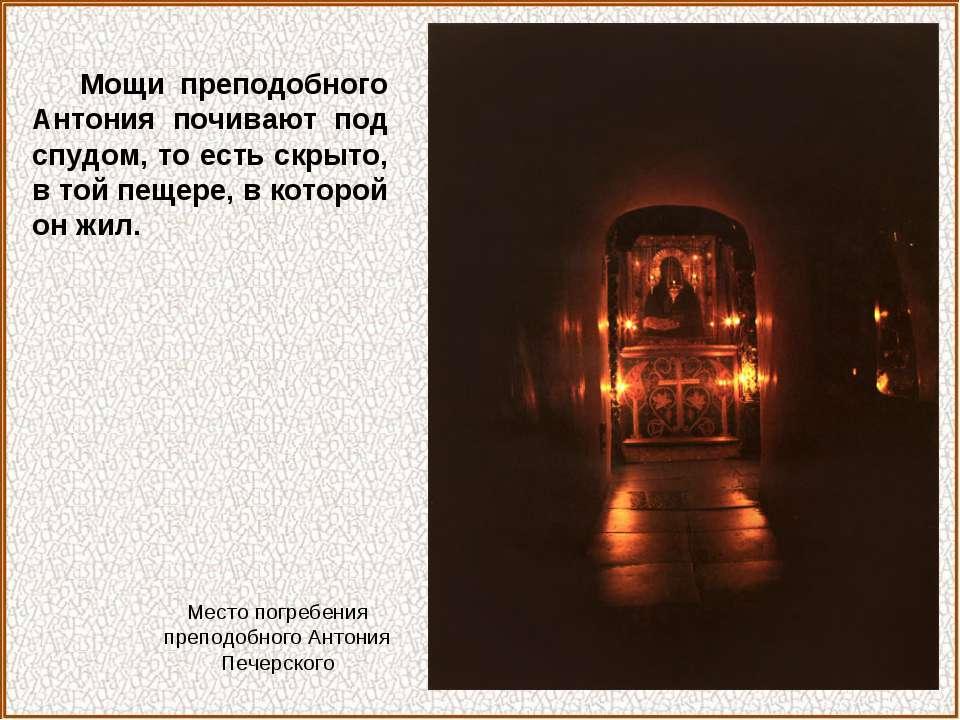 Мощи преподобного Антония почивают под спудом, то есть скрыто, в той пещере, ...