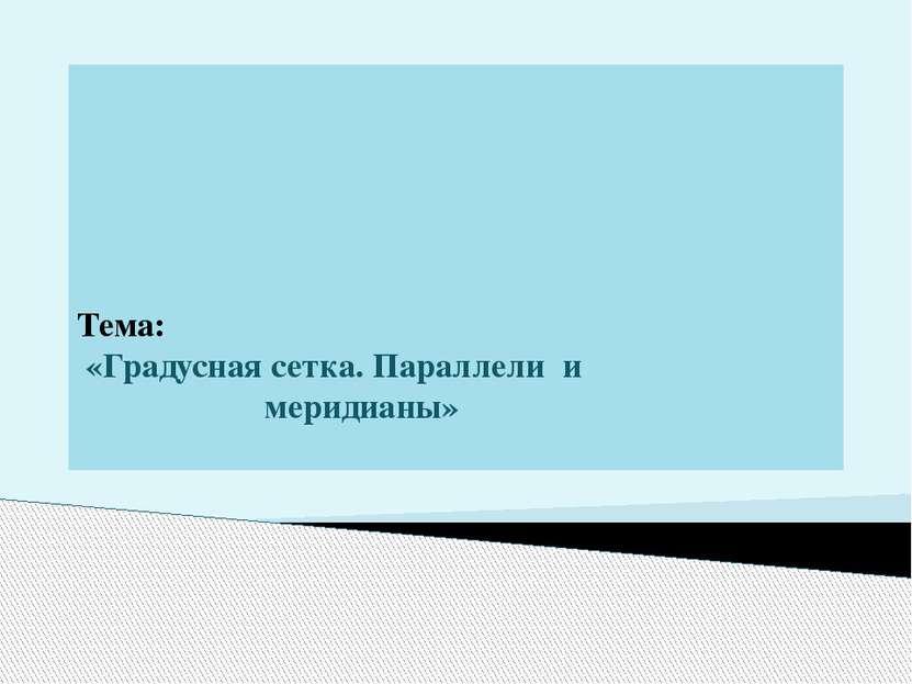Тема: «Градусная сетка. Параллели и меридианы»