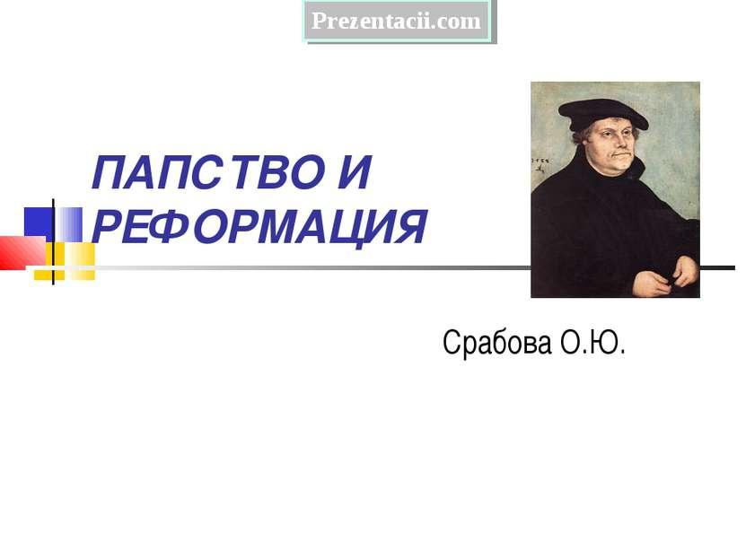ПАПСТВО И РЕФОРМАЦИЯ Срабова О.Ю. Prezentacii.com